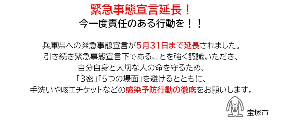 緊急事態宣言延長!今一度責任のある行動を!!兵庫県への緊急事態宣言が5月31日まで延長されました。引き続き緊急事態宣言下であることを強く認識いただき、自分自身と大切な人の命を守るため、「3密」「5つの場面」を避けるとともに、手洗いや咳エチケットなどの感染予防行動の徹底をお願いします。宝塚市